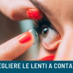 Come scegliere le lenti a contatto: tutto quello che devi sapere